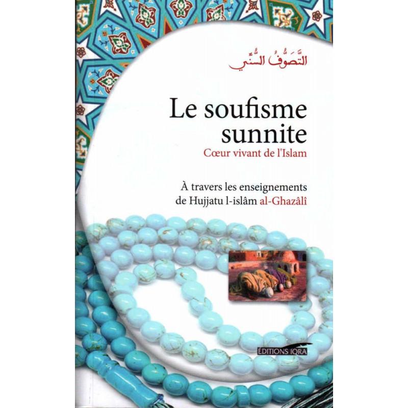 Le soufisme sunnite - Cœur vivant de l'Islam (À travers les enseignements de Hujjatu l-Islâm Al-Ghazâlî)