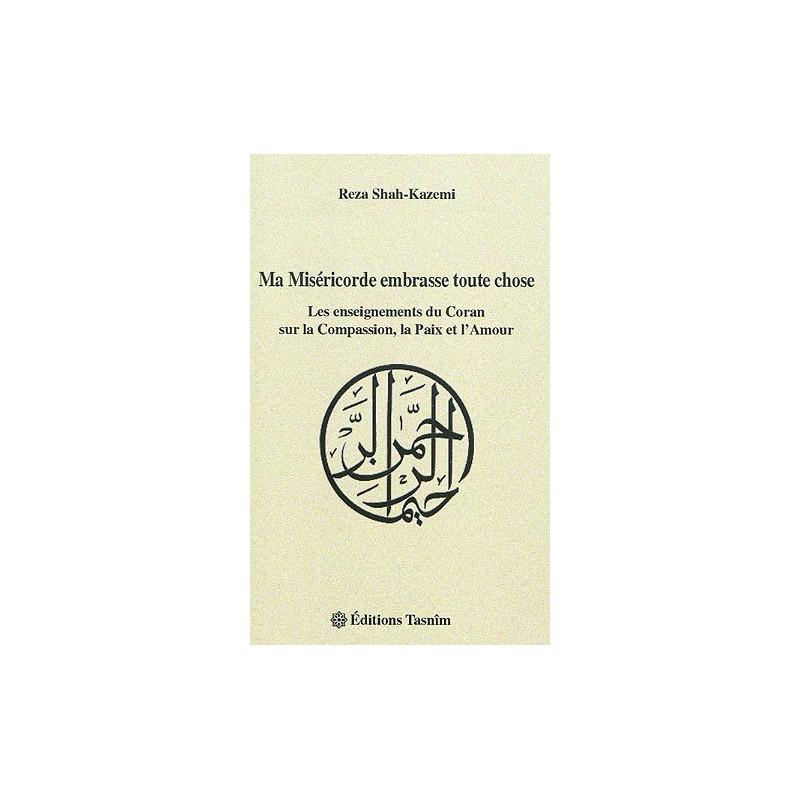 Ma Miséricorde embrasse toute chose - Les enseignements du Coran sur la Compassion, la Paix et l'Amour, de Reza Shah-Kazemi