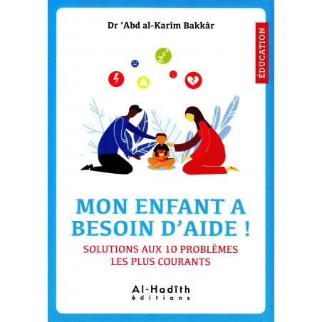Mon enfant a besoin d'aide ! Solutions aux 10 problèmes les plus courants , de Dr 'Abd al-Karîm Bakkâr