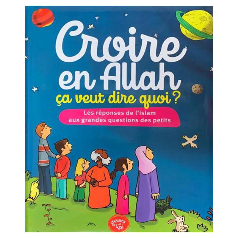 Croire en Allah, Ça veut dire quoi ? Les réponses de l'Islam aux grandes questions des petits  (Deuxième édition)