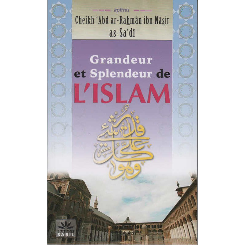 Grandeur et Splendeur de l'Islam, de Cheikh 'Abd ar-Rahmân ibn Nâsir as-Sa'dî, Editions Sabil