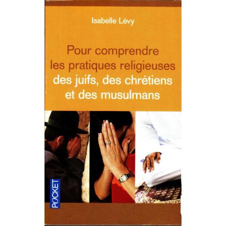 Pour comprendre les pratiques religieuses des juifs, des chrétiens et des musulmans, de Isabelle Lévy (Poche)