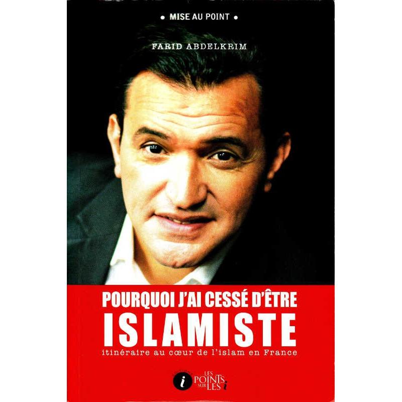 Pourquoi j'ai cessé d'être islamiste - itinéraire au coeur de l'islam en france - Farid Abdelkrim