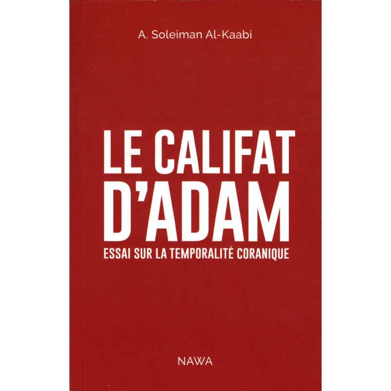 LE CALIFAT D'ADAM - Essais Sur La Temporalité Coranique
