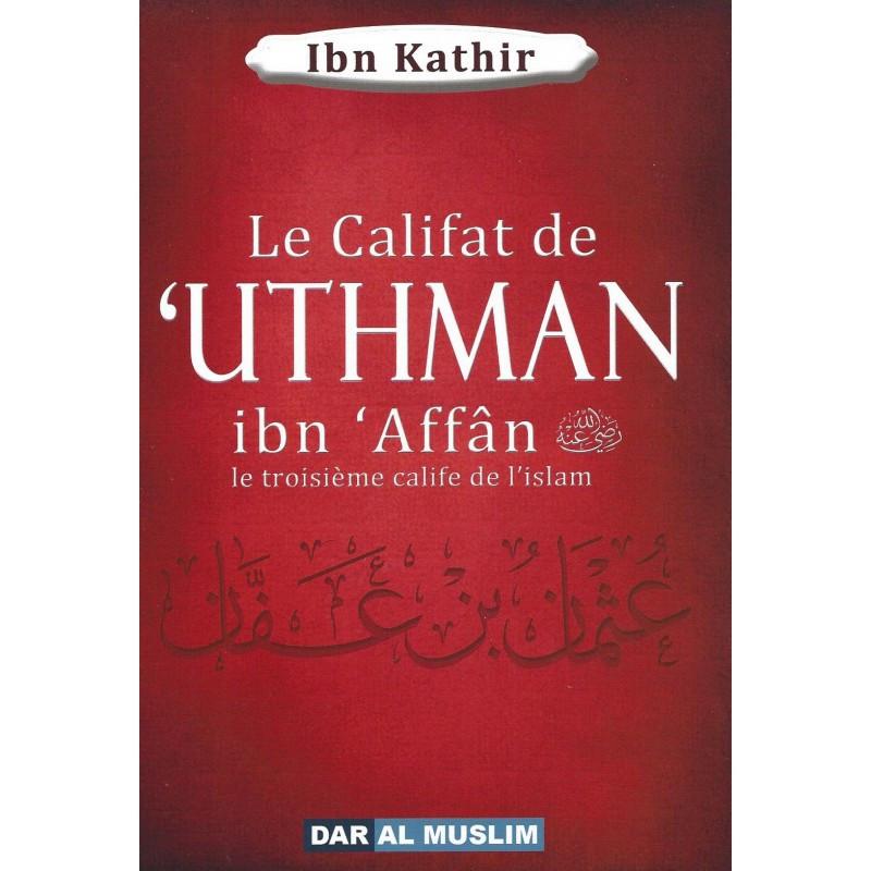 Le califat de 'Uthman ibn 'Affân le troisième calife de l'islam, de Ibn Kathir